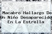 Macabro Hallazgo De Un Niño Desaparecido En La Estrella