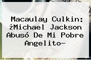 <b>Macaulay Culkin</b>: ¿Michael Jackson Abusó De Mi Pobre Angelito?