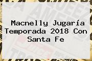 <b>Macnelly</b> Jugaría Temporada 2018 Con Santa Fe