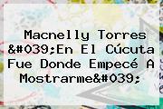 Macnelly Torres 'En El Cúcuta Fue Donde Empecé A Mostrarme'
