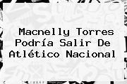 <b>Macnelly Torres</b> Podría Salir De Atlético Nacional