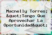 <b>Macnelly Torres</b>: &quot;Tengo Que Aprovechar La Oportunidad&quot;