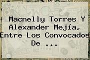 <b>Macnelly Torres</b> Y Alexander Mejía, Entre Los Convocados De <b>...</b>