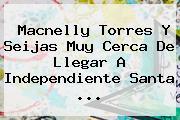 Macnelly Torres Y Seijas Muy Cerca De Llegar A <b>Independiente Santa</b> ...