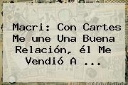 Macri: Con Cartes Me <b>une</b> Una Buena Relación, él Me Vendió A <b>...</b>