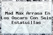 <b>Mad Max</b> Arrasa En Los Oscars Con Seis Estatuillas