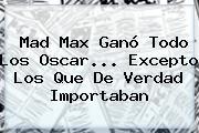 <b>Mad Max</b> Ganó Todo Los Oscar... Excepto Los Que De Verdad Importaban