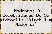 <b>Madonna</b>: 9 Celebridades De Su Videoclip ´<b>Bitch</b> I´m <b>Madonna</b>´