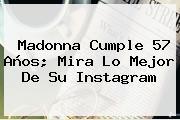 <b>Madonna</b> Cumple 57 Años; Mira Lo Mejor De Su Instagram