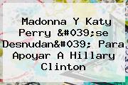 Madonna Y <b>Katy Perry</b> &#039;se Desnudan&#039; Para Apoyar A Hillary Clinton