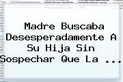 Madre Buscaba Desesperadamente A Su Hija Sin Sospechar Que La ...