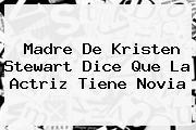 Madre De <b>Kristen Stewart</b> Dice Que La Actriz Tiene Novia