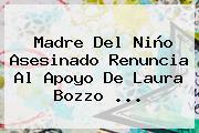 Madre Del Niño Asesinado Renuncia Al Apoyo De <b>Laura Bozzo</b> <b>...</b>