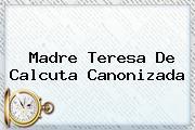 <b>Madre Teresa De Calcuta</b> Canonizada