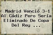 <b>Madrid</b> Venció 3-1 Al <b>Cádiz</b> Pero Sería Eliminado De Copa Del Rey <b>...</b>