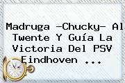 Madruga ?Chucky? Al Twente Y Guía La Victoria Del <b>PSV Eindhoven</b> ...