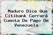 Maduro Dice Que <b>Citibank</b> Cerrará Cuenta De Pago De Venezuela