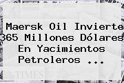 Maersk Oil Invierte <b>365</b> Millones Dólares En Yacimientos Petroleros <b>...</b>