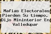 Mafias Electorales Pierden Su <b>tiempo</b>, Dijo Mininterior En Valledupar
