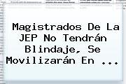 Magistrados De La JEP No Tendrán Blindaje, Se Movilizarán En ...