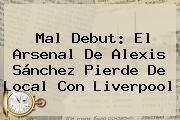 Mal Debut: El <b>Arsenal</b> De Alexis Sánchez Pierde De Local Con Liverpool