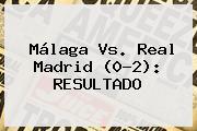 <b>Málaga Vs</b>. <b>Real Madrid</b> (0-2): RESULTADO