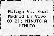<b>Málaga Vs</b>. <b>Real Madrid</b> En Vivo (0-2): MINUTO A MINUTO