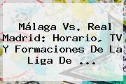 <b>Málaga Vs</b>. <b>Real Madrid</b>: Horario, TV Y Formaciones De La Liga De ...