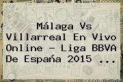 Málaga Vs Villarreal En Vivo Online ? <b>Liga BBVA</b> De España <b>2015</b> <b>...</b>