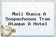 <b>Mali</b> Busca A Sospechosos Tras Ataque A Hotel