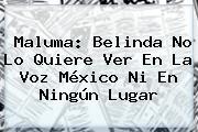 <b>Maluma</b>: Belinda No Lo Quiere Ver En La Voz México Ni En Ningún Lugar
