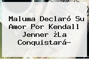 Maluma Declaró Su Amor Por <b>Kendall Jenner</b> ¿La Conquistará?