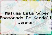 Maluma Está Súper Enamorado De <b>Kendall Jenner</b>