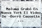 <b>Maluma</b> Grabó En Nueva York El Video De ?Borró Cassette <b>...</b>
