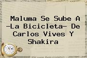 Maluma Se Sube A ?<b>La Bicicleta</b>? De Carlos Vives Y <b>Shakira</b>