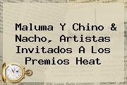 <b>Maluma</b> Y Chino &amp; Nacho, Artistas Invitados A Los Premios Heat