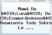 Mamá De &#039;<b>Luna</b>&#039; De &#039;<b>Enamorándonos</b>&#039; Desmiente Todo Sobre La ...