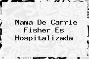 Mama De <b>Carrie Fisher</b> Es Hospitalizada