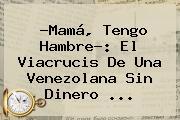 ?Mamá, Tengo Hambre?: El Viacrucis De Una Venezolana Sin Dinero ...