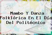 Mambo Y Danza Folklórica En El <b>Día Del Politécnico</b>