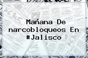Mañana De <b>narcobloqueos</b> En #Jalisco