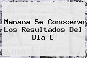 Manana Se Conoceran Los Resultados Del <b>Dia E</b>