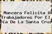 Mancera Felicita A Trabajadores Por El <b>Día De La Santa Cruz</b>