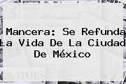 Mancera: Se Refunda La Vida De La <b>Ciudad De México</b>