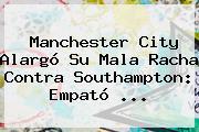 <b>Manchester City</b> Alargó Su Mala Racha Contra Southampton: Empató ...