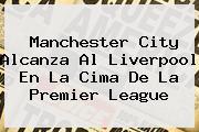 Manchester City Alcanza Al Liverpool En La Cima De La <b>Premier League</b>