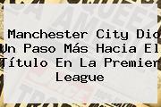 <b>Manchester City</b> Dio Un Paso Más Hacia El Título En La Premier League