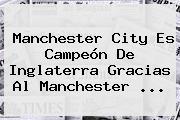 <b>Manchester</b> City Es Campeón De Inglaterra Gracias Al <b>Manchester</b> ...