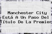 <b>Manchester City</b> Está A Un Paso Del Título De La Premier