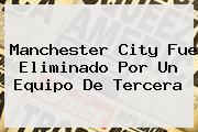 <b>Manchester City</b> Fue Eliminado Por Un Equipo De Tercera